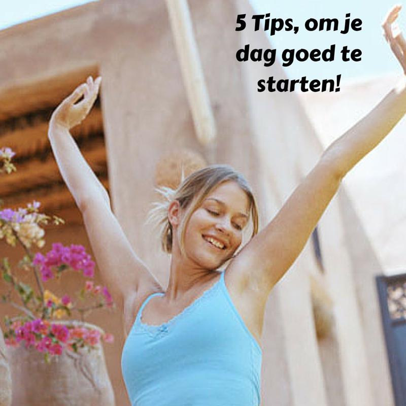 5 Tips, om je dag goed te starten!